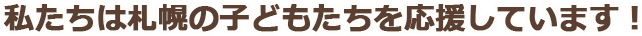 私たちは札幌の子どもたちを応援しています!